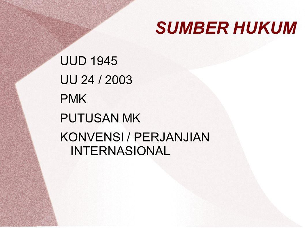 SUMBER HUKUM UUD 1945 UU 24 / 2003 PMK PUTUSAN MK KONVENSI / PERJANJIAN INTERNASIONAL