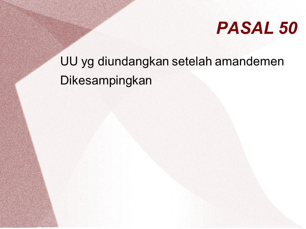 PASAL 50 UU yg diundangkan setelah amandemen Dikesampingkan