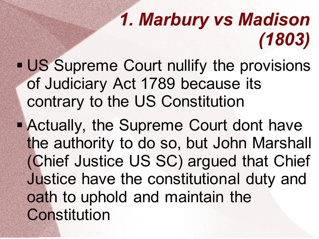 1. Marbury vs Madison (1803)  US Supreme Court nullify the provisions of Judiciary Act 1789 because its contrary to the US Constitution  Actually, t