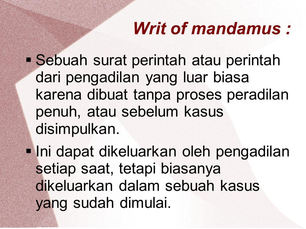 Writ of mandamus :  Sebuah surat perintah atau perintah dari pengadilan yang luar biasa karena dibuat tanpa proses peradilan penuh, atau sebelum kasus disimpulkan.