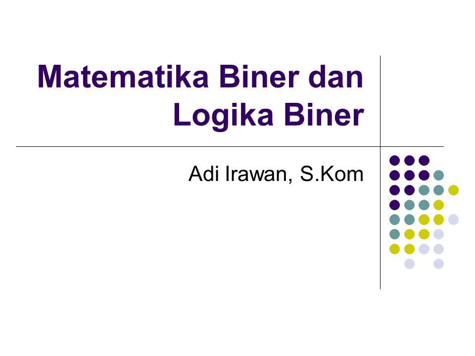 Matematika Biner dan Logika Biner Adi Irawan, S.Kom