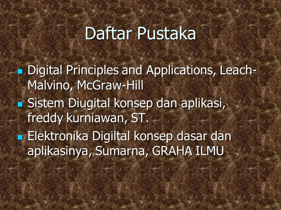 Daftar Pustaka Digital Principles and Applications, Leach- Malvino, McGraw-Hill Digital Principles and Applications, Leach- Malvino, McGraw-Hill Sistem Diugital konsep dan aplikasi, freddy kurniawan, ST.