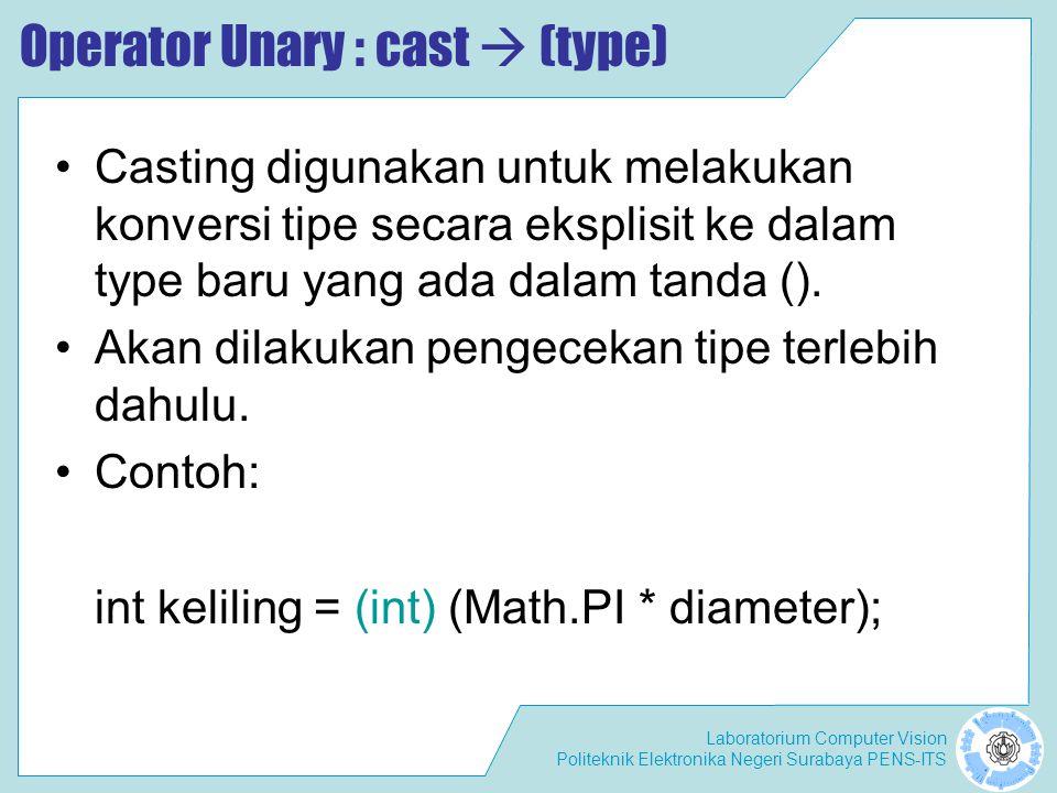 Laboratorium Computer Vision Politeknik Elektronika Negeri Surabaya PENS-ITS Operator Unary : cast  (type) Casting digunakan untuk melakukan konversi tipe secara eksplisit ke dalam type baru yang ada dalam tanda ().