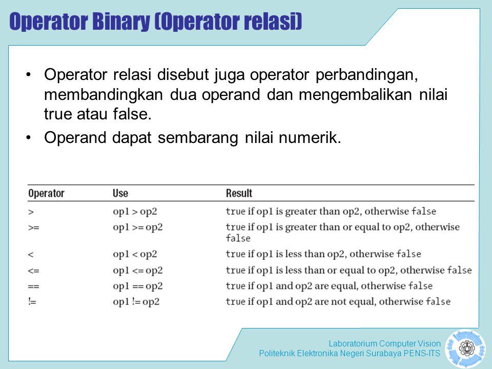 Laboratorium Computer Vision Politeknik Elektronika Negeri Surabaya PENS-ITS Operator Binary (Operator relasi) Operator relasi disebut juga operator perbandingan, membandingkan dua operand dan mengembalikan nilai true atau false.