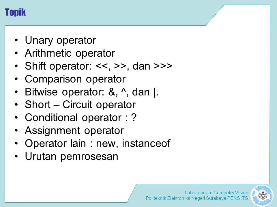 Laboratorium Computer Vision Politeknik Elektronika Negeri Surabaya PENS-ITS Topik Unary operator Arithmetic operator Shift operator: >, dan >>> Comparison operator Bitwise operator: &, ^, dan |.