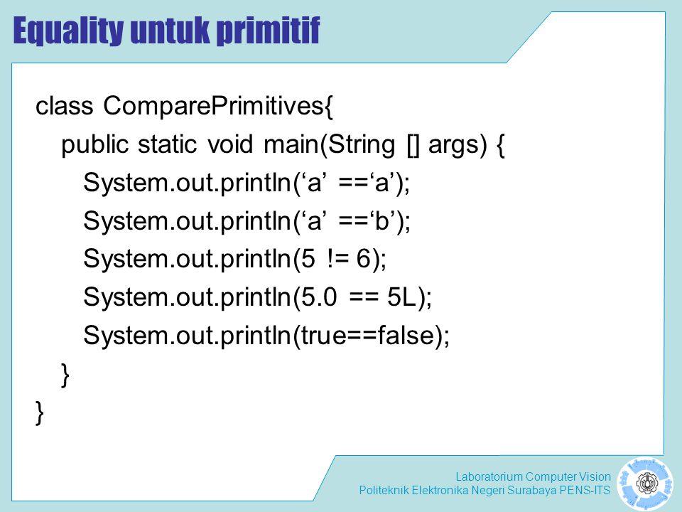 Laboratorium Computer Vision Politeknik Elektronika Negeri Surabaya PENS-ITS Equality untuk primitif class ComparePrimitives{ public static void main(String [] args) { System.out.println('a' =='a'); System.out.println('a' =='b'); System.out.println(5 != 6); System.out.println(5.0 == 5L); System.out.println(true==false); }