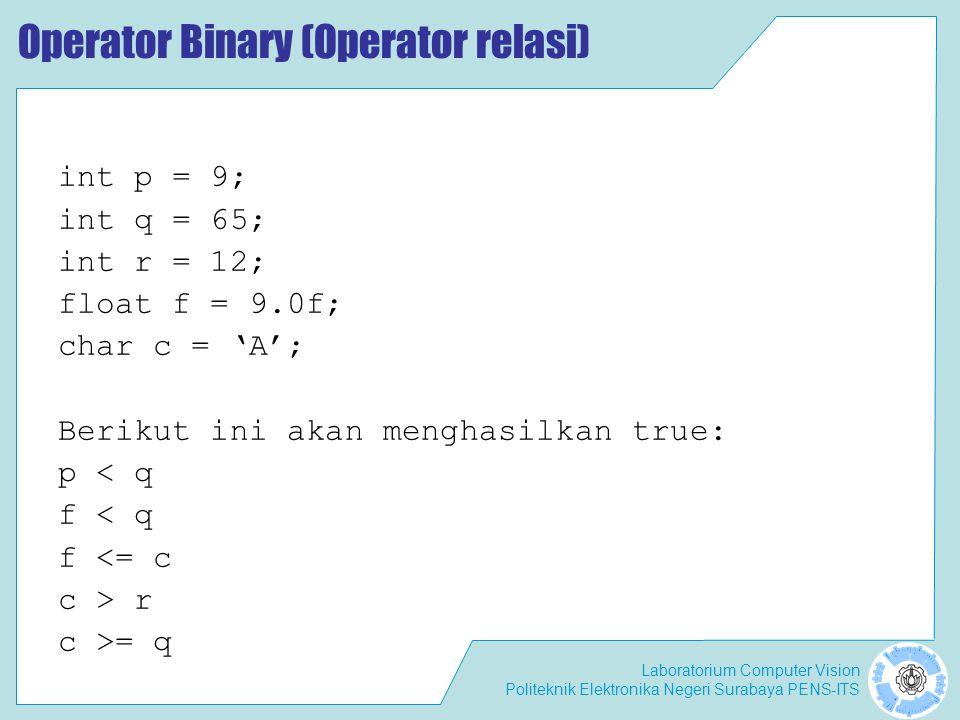 Laboratorium Computer Vision Politeknik Elektronika Negeri Surabaya PENS-ITS Operator Binary (Operator relasi) int p = 9; int q = 65; int r = 12; float f = 9.0f; char c = 'A'; Berikut ini akan menghasilkan true: p < q f < q f <= c c > r c >= q