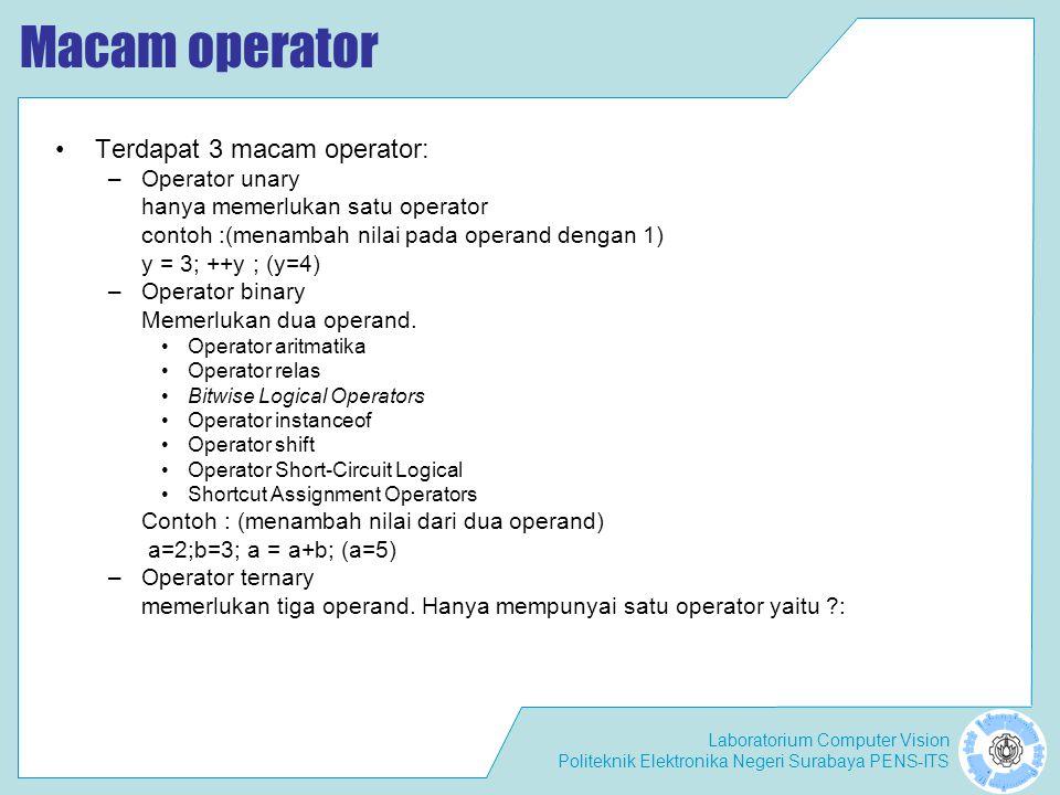 Laboratorium Computer Vision Politeknik Elektronika Negeri Surabaya PENS-ITS Macam operator Terdapat 3 macam operator: –Operator unary hanya memerlukan satu operator contoh :(menambah nilai pada operand dengan 1) y = 3; ++y ; (y=4) –Operator binary Memerlukan dua operand.
