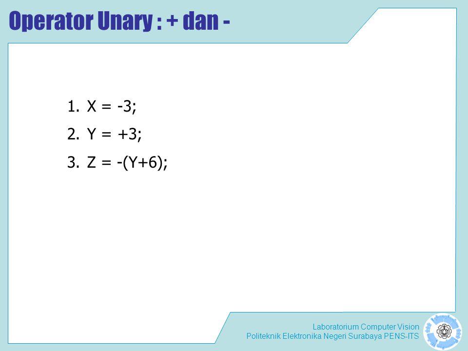 Laboratorium Computer Vision Politeknik Elektronika Negeri Surabaya PENS-ITS Operator Unary : + dan - 1.X = -3; 2.Y = +3; 3.Z = -(Y+6);
