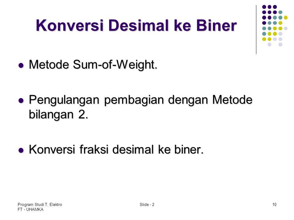 Program Studi T. Elektro FT - UHAMKA Slide - 210 Konversi Desimal ke Biner Metode Sum-of-Weight. Metode Sum-of-Weight. Pengulangan pembagian dengan Me