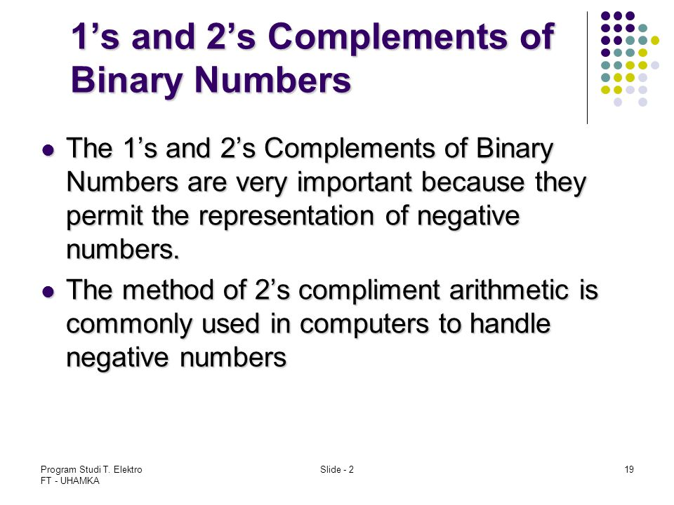 Program Studi T. Elektro FT - UHAMKA Slide - 219 1's and 2's Complements of Binary Numbers The 1's and 2's Complements of Binary Numbers are very impo