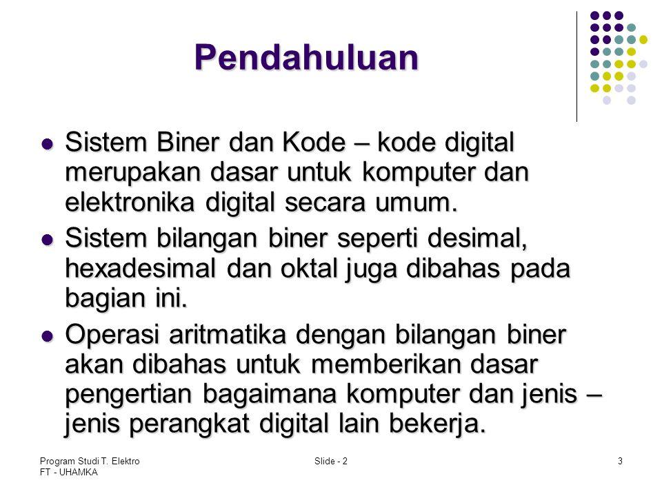 Program Studi T. Elektro FT - UHAMKA Slide - 23 Pendahuluan Sistem Biner dan Kode – kode digital merupakan dasar untuk komputer dan elektronika digita