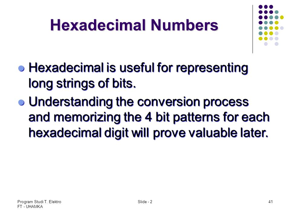 Program Studi T. Elektro FT - UHAMKA Slide - 241 Hexadecimal Numbers Hexadecimal is useful for representing long strings of bits. Hexadecimal is usefu