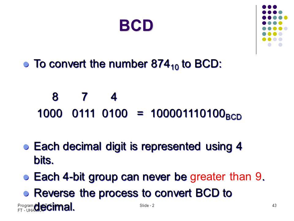 Program Studi T. Elektro FT - UHAMKA Slide - 243 BCD To convert the number 874 10 to BCD: To convert the number 874 10 to BCD: 874 1000 0111 0100 = 10