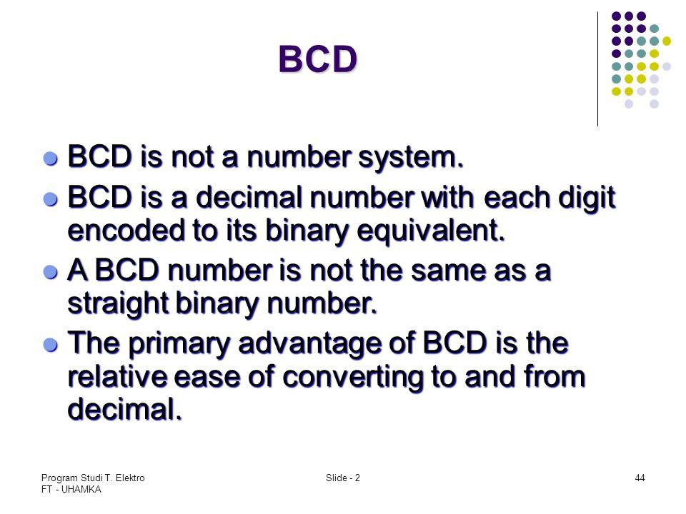 Program Studi T. Elektro FT - UHAMKA Slide - 244 BCD BCD is not a number system. BCD is not a number system. BCD is a decimal number with each digit e