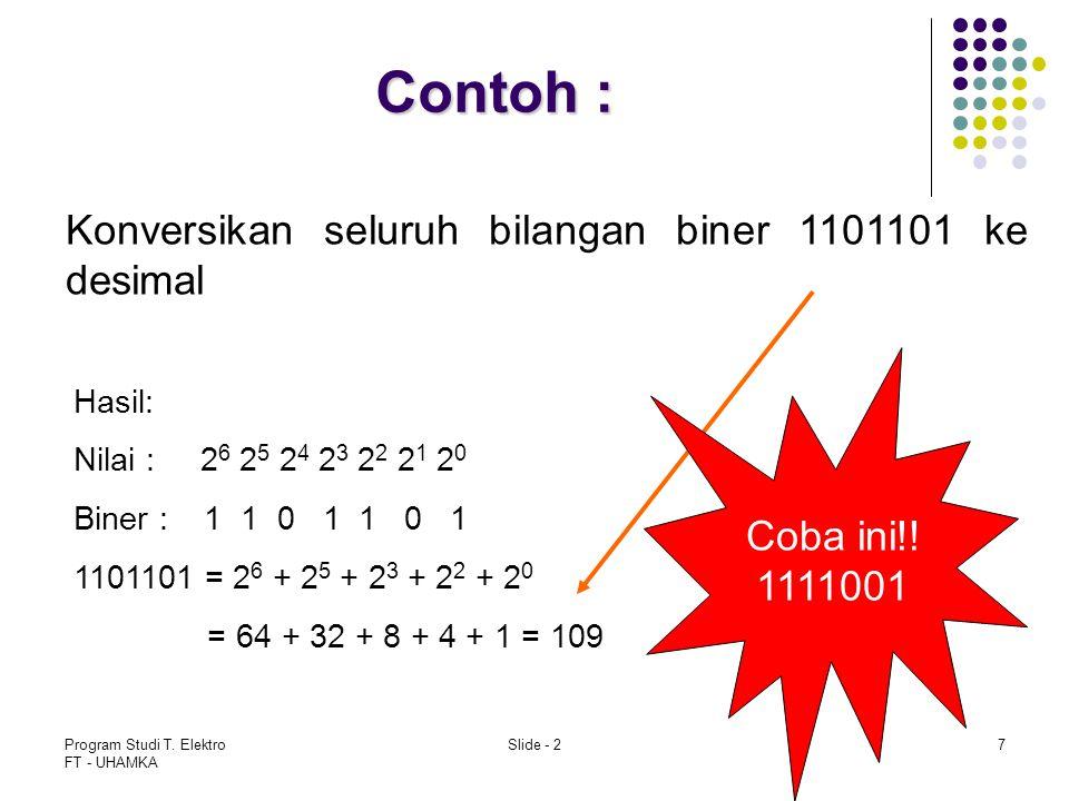 Program Studi T. Elektro FT - UHAMKA Slide - 27 Contoh : Konversikan seluruh bilangan biner 1101101 ke desimal Hasil: Nilai : 2 6 2 5 2 4 2 3 2 2 2 1