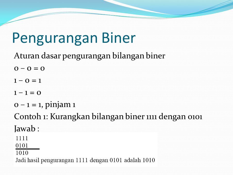 Pengurangan Biner Aturan dasar pengurangan bilangan biner 0 – 0 = 0 1 – 0 = 1 1 – 1 = 0 0 – 1 = 1, pinjam 1 Contoh 1: Kurangkan bilangan biner 1111 de