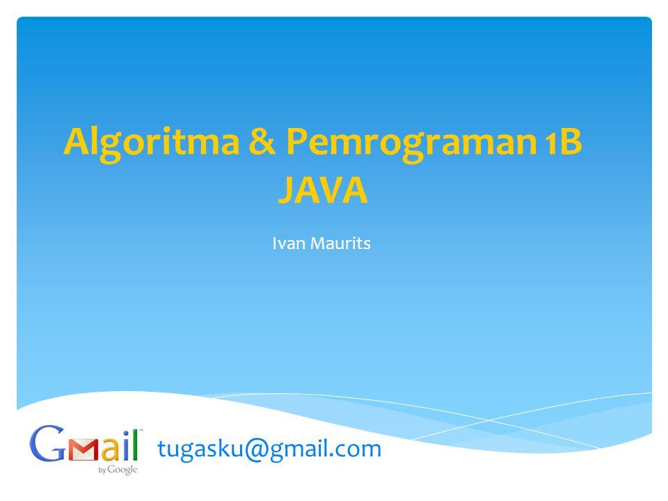 Algoritma & Pemrograman 1B JAVA Ivan Maurits tugasku@gmail.com