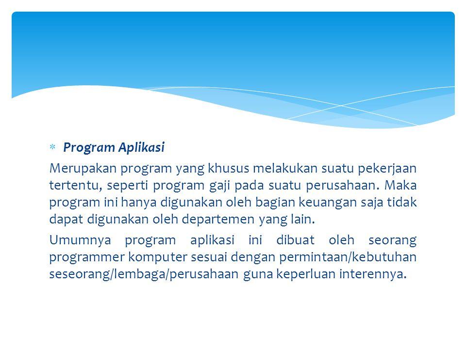  Program Aplikasi Merupakan program yang khusus melakukan suatu pekerjaan tertentu, seperti program gaji pada suatu perusahaan. Maka program ini hany