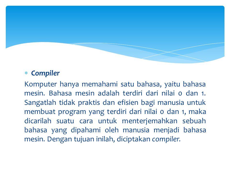 Compiler Komputer hanya memahami satu bahasa, yaitu bahasa mesin. Bahasa mesin adalah terdiri dari nilai 0 dan 1. Sangatlah tidak praktis dan efisie