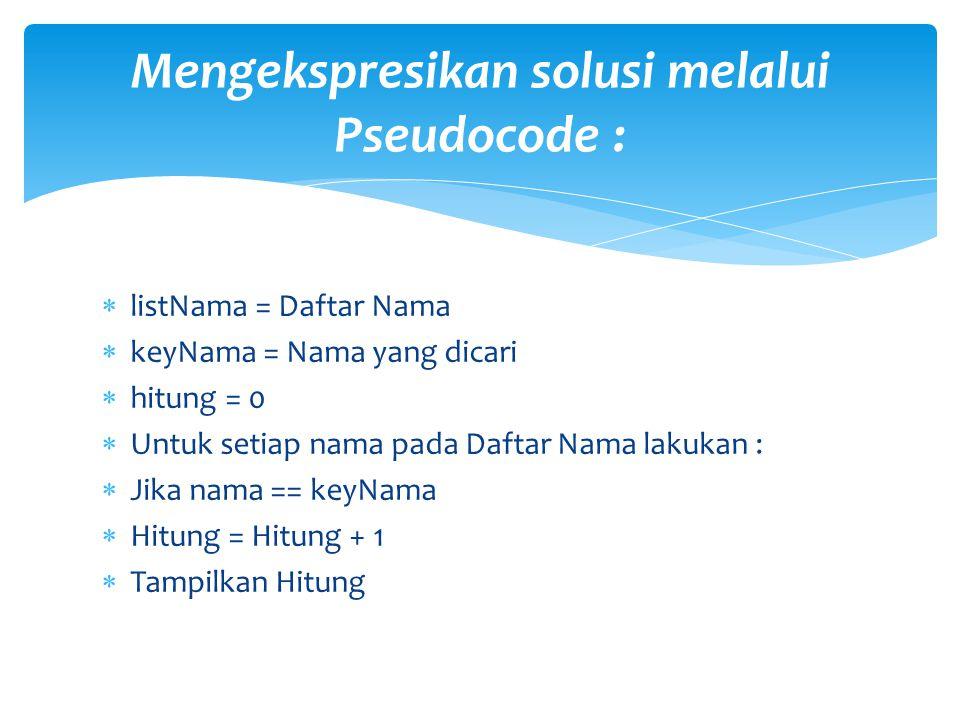 listNama = Daftar Nama  keyNama = Nama yang dicari  hitung = 0  Untuk setiap nama pada Daftar Nama lakukan :  Jika nama == keyNama  Hitung = Hi