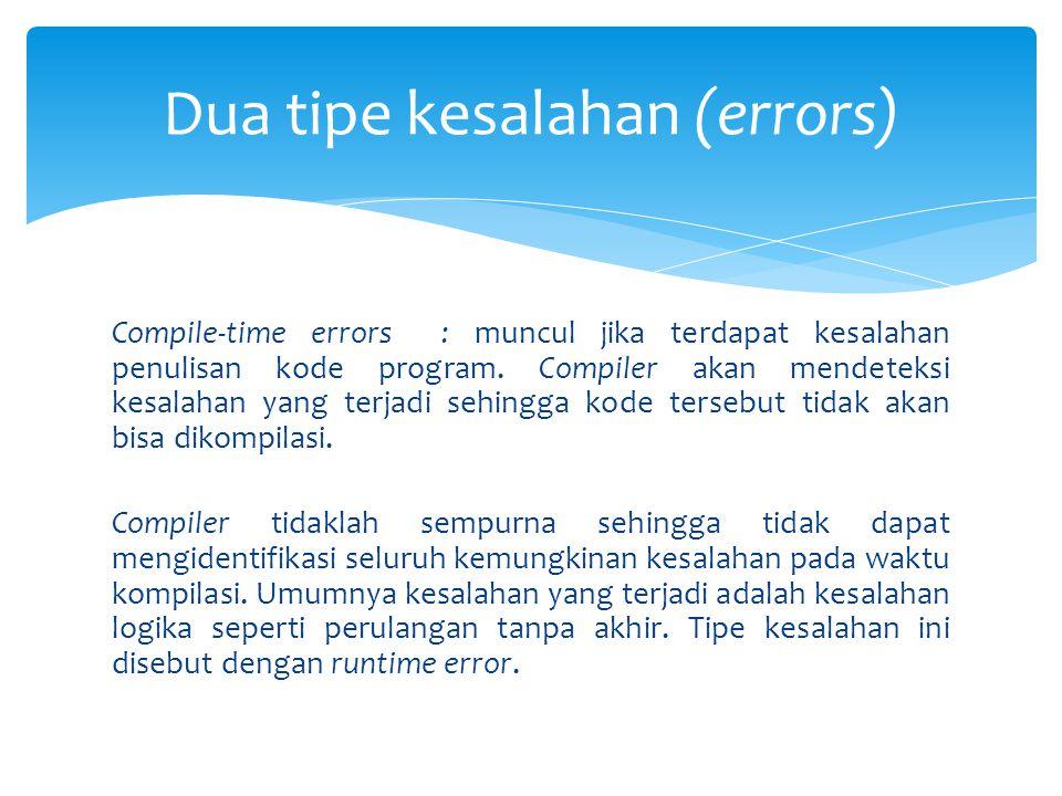 Compile-time errors : muncul jika terdapat kesalahan penulisan kode program. Compiler akan mendeteksi kesalahan yang terjadi sehingga kode tersebut ti