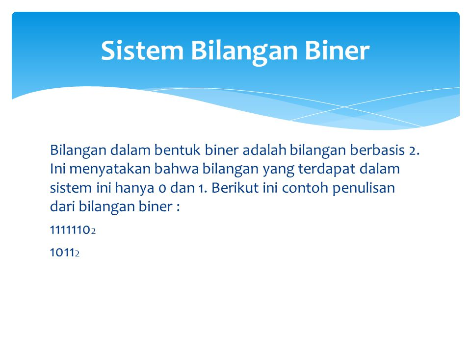 Bilangan dalam bentuk biner adalah bilangan berbasis 2. Ini menyatakan bahwa bilangan yang terdapat dalam sistem ini hanya 0 dan 1. Berikut ini contoh
