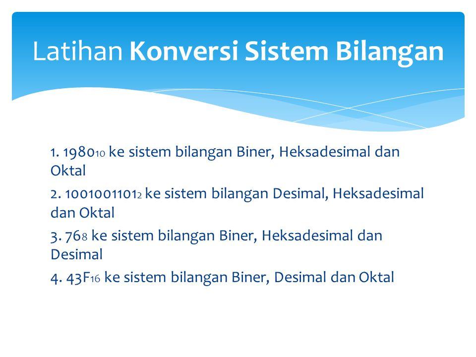 1. 1980 10 ke sistem bilangan Biner, Heksadesimal dan Oktal 2. 1001001101 2 ke sistem bilangan Desimal, Heksadesimal dan Oktal 3. 76 8 ke sistem bilan
