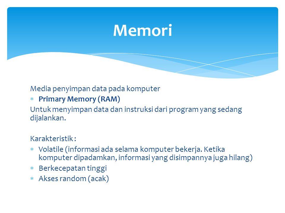 Media penyimpan data pada komputer  Primary Memory (RAM) Untuk menyimpan data dan instruksi dari program yang sedang dijalankan. Karakteristik :  Vo