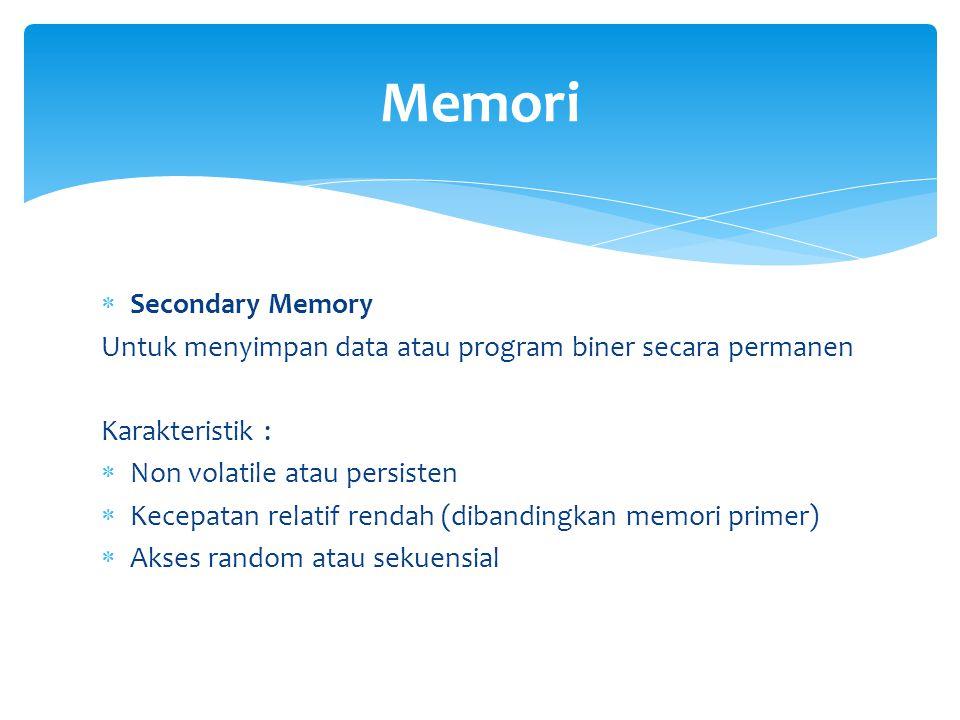  Secondary Memory Untuk menyimpan data atau program biner secara permanen Karakteristik :  Non volatile atau persisten  Kecepatan relatif rendah (d