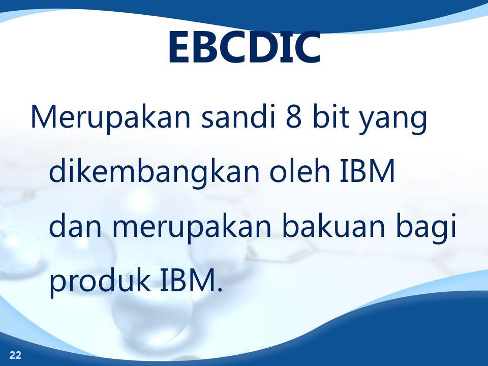 EBCDIC Merupakan sandi 8 bit yang dikembangkan oleh IBM dan merupakan bakuan bagi produk IBM. 22