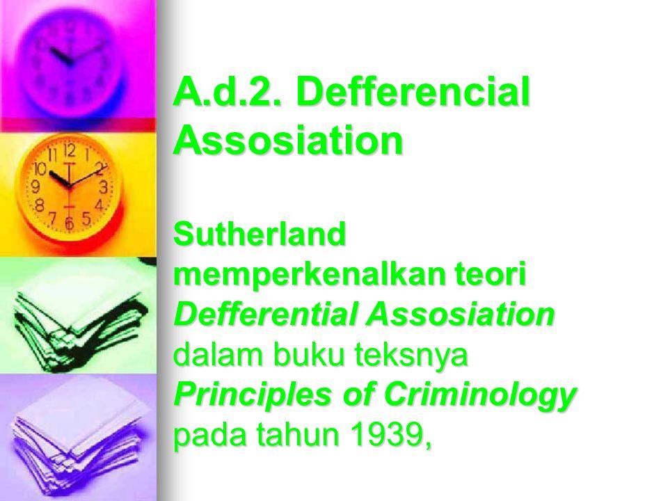A.d.2. Defferencial Assosiation Sutherland memperkenalkan teori Defferential Assosiation dalam buku teksnya Principles of Criminology pada tahun 1939,