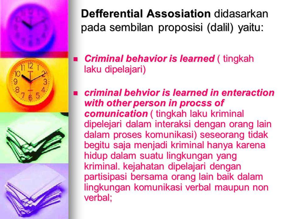 Defferential Assosiation didasarkan pada sembilan proposisi (dalil) yaitu: Criminal behavior is learned ( tingkah laku dipelajari) Criminal behavior i
