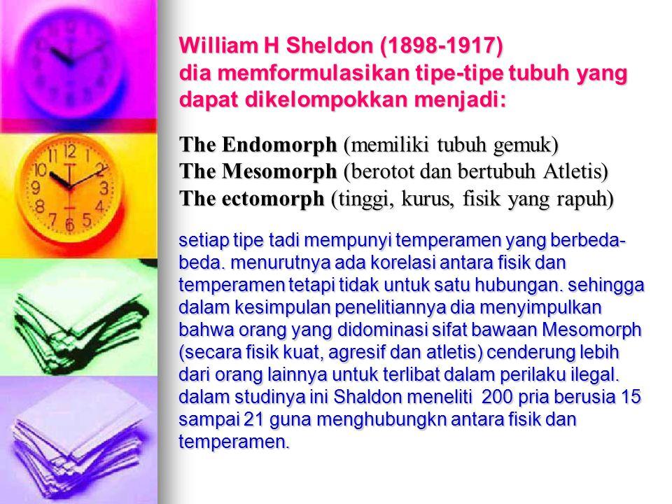William H Sheldon (1898-1917) dia memformulasikan tipe-tipe tubuh yang dapat dikelompokkan menjadi: The Endomorph (memiliki tubuh gemuk) The Mesomorph