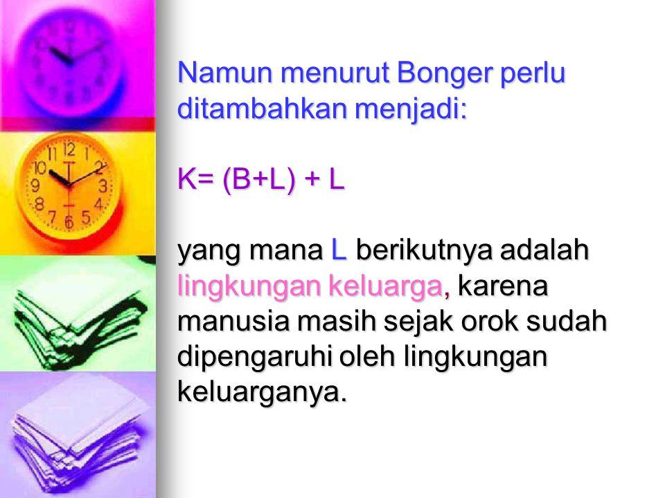 Namun menurut Bonger perlu ditambahkan menjadi: K= (B+L) + L yang mana L berikutnya adalah lingkungan keluarga, karena manusia masih sejak orok sudah