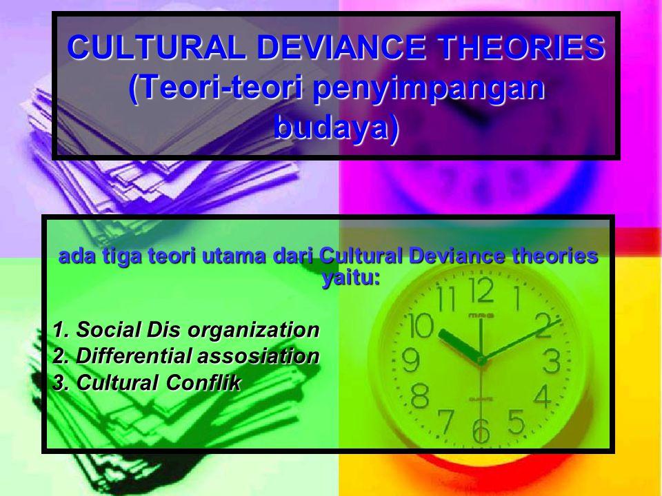 CULTURAL DEVIANCE THEORIES (Teori-teori penyimpangan budaya) ada tiga teori utama dari Cultural Deviance theories yaitu: 1. Social Dis organization 2.