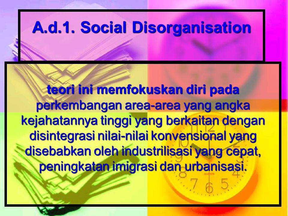 A.d.1. Social Disorganisation teori ini memfokuskan diri pada perkembangan area-area yang angka kejahatannya tinggi yang berkaitan dengan disintegrasi