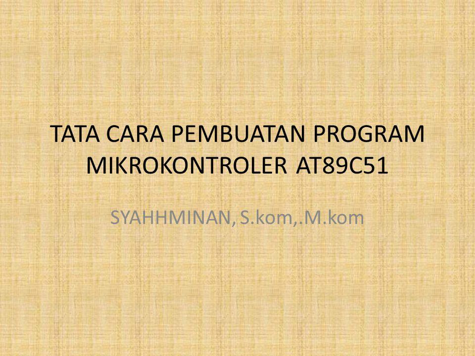 TATA CARA PEMBUATAN PROGRAM MIKROKONTROLER AT89C51 SYAHHMINAN, S.kom,.M.kom