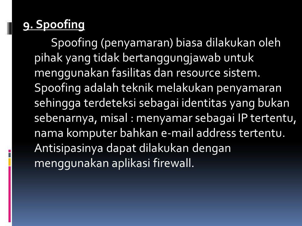 9. Spoofing Spoofing (penyamaran) biasa dilakukan oleh pihak yang tidak bertanggungjawab untuk menggunakan fasilitas dan resource sistem. Spoofing ada