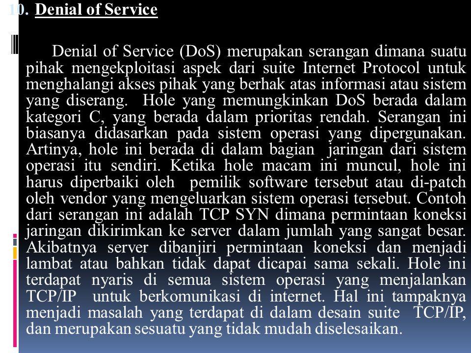 10. Denial of Service Denial of Service (DoS) merupakan serangan dimana suatu pihak mengekploitasi aspek dari suite Internet Protocol untuk menghalang