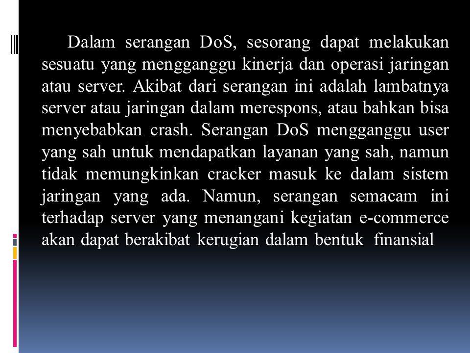Dalam serangan DoS, sesorang dapat melakukan sesuatu yang mengganggu kinerja dan operasi jaringan atau server. Akibat dari serangan ini adalah lambatn