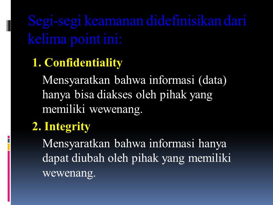 Segi-segi keamanan didefinisikan dari kelima point ini: 1. Confidentiality Mensyaratkan bahwa informasi (data) hanya bisa diakses oleh pihak yang memi