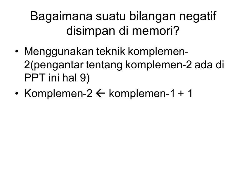 Bagaimana suatu bilangan negatif disimpan di memori? Menggunakan teknik komplemen- 2(pengantar tentang komplemen-2 ada di PPT ini hal 9) Komplemen-2 
