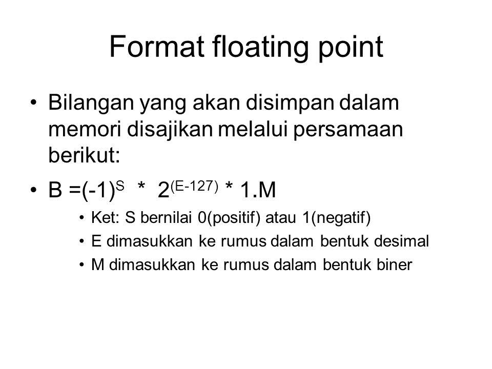 Format floating point Bilangan yang akan disimpan dalam memori disajikan melalui persamaan berikut: B =(-1) S * 2 (E-127) * 1.