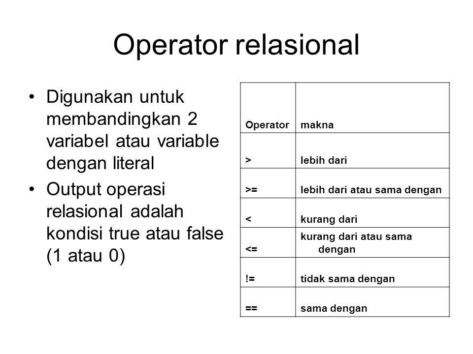 Operator relasional Digunakan untuk membandingkan 2 variabel atau variable dengan literal Output operasi relasional adalah kondisi true atau false (1 atau 0) Operatormakna >lebih dari >=lebih dari atau sama dengan <kurang dari <= kurang dari atau sama dengan !=tidak sama dengan ==sama dengan