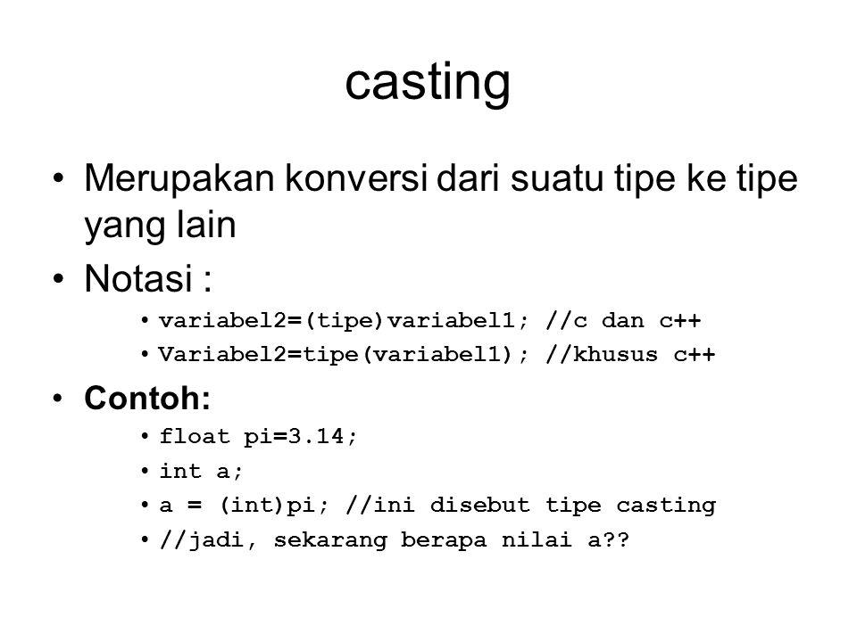 casting Merupakan konversi dari suatu tipe ke tipe yang lain Notasi : variabel2=(tipe)variabel1; //c dan c++ Variabel2=tipe(variabel1); //khusus c++ C