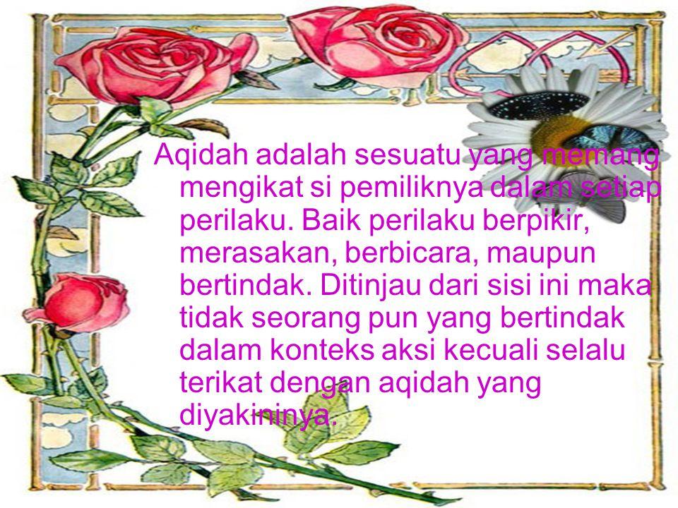Aqidah adalah sesuatu yang memang mengikat si pemiliknya dalam setiap perilaku.