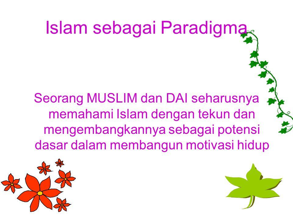 Islam sebagai Paradigma Seorang MUSLIM dan DAI seharusnya memahami Islam dengan tekun dan mengembangkannya sebagai potensi dasar dalam membangun motivasi hidup