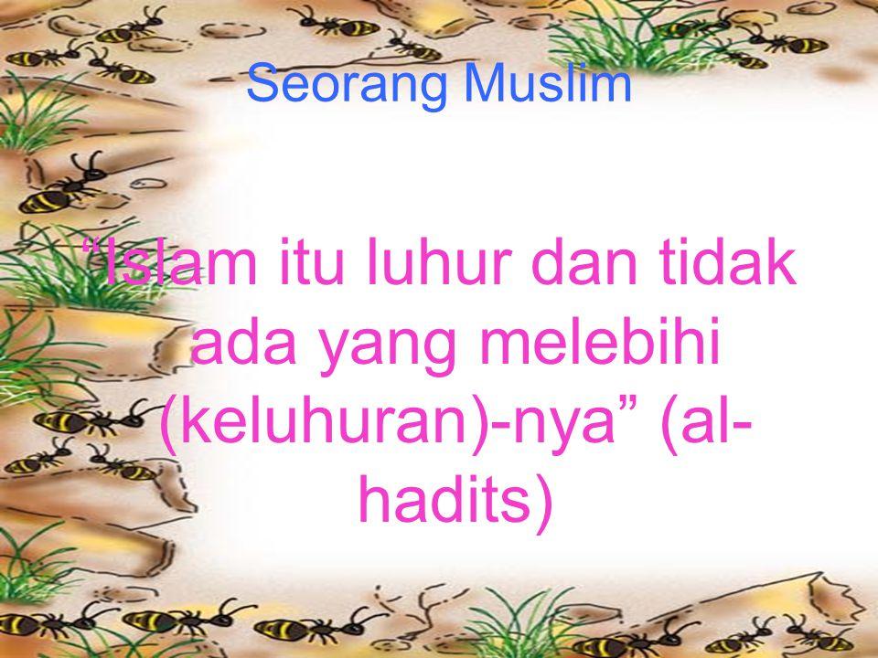 Seorang Muslim Islam itu luhur dan tidak ada yang melebihi (keluhuran)-nya (al- hadits)