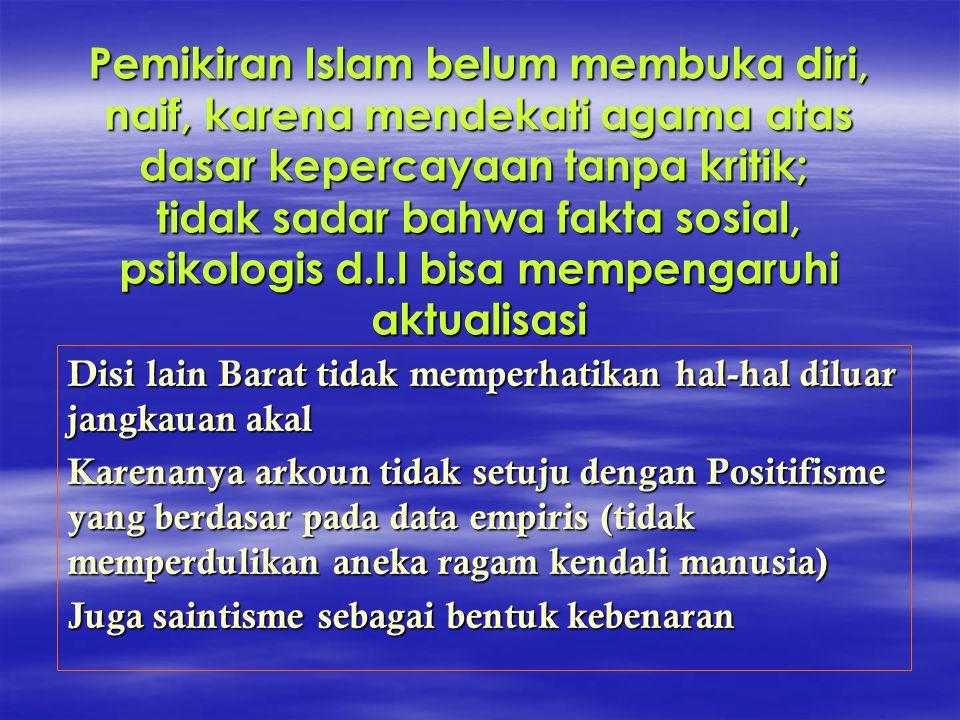 Pemikiran Islam belum membuka diri, naif, karena mendekati agama atas dasar kepercayaan tanpa kritik; tidak sadar bahwa fakta sosial, psikologis d.l.l